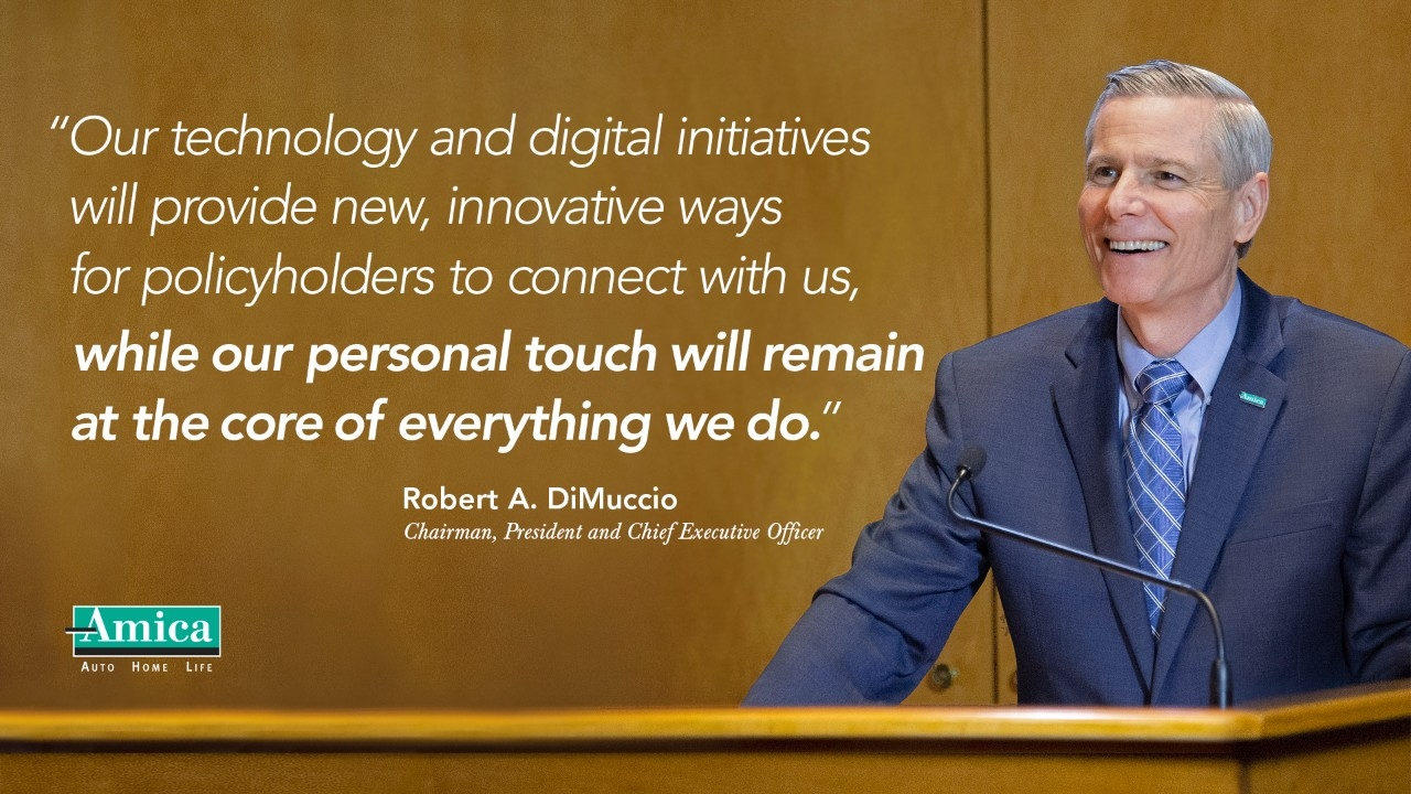 "Quote from Amica Chairman, President and CEO Robert A. DiMuccio ""Our technology and digital initiatives will provide new, innovative ways for policyholders to connect with us, while our personal touch will remain at the core of everything we do."""